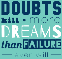 Doubts Kill More Dreams than Failure Ever Will