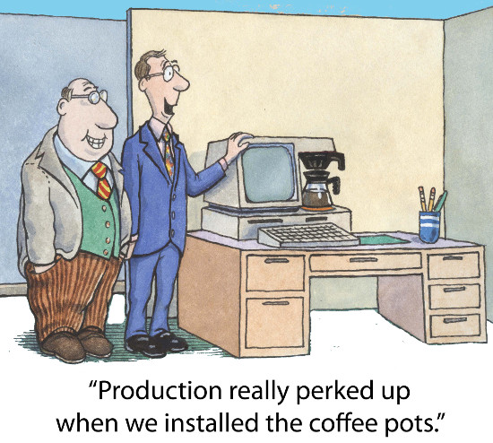 """Production has really perked up since we installed the coffee pots."""